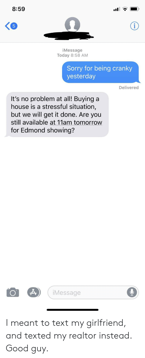 Sorry, Good, and House: 8:59  iMessage  Today 8:58 AM  Sorry for being cranky  yesterday  Delivered  It's no problem at al! Buying a  house is a stressful situation,  but we will get it done. Are you  still available at 11am tomorrow  for Edmond showing?  Message I meant to text my girlfriend, and texted my realtor instead. Good guy.