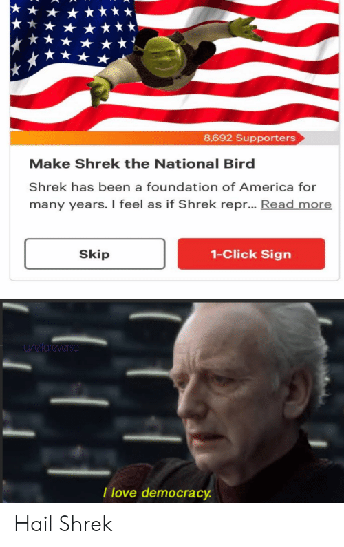 America, Click, and Love: 8,692 Supporters  Make Shrek the National Bird  Shrek has been a foundation of America for  many years. I feel as if Shrek repr... Read more  1-Click Sign  Skip  u/elfareversa  I love democracy. Hail Shrek