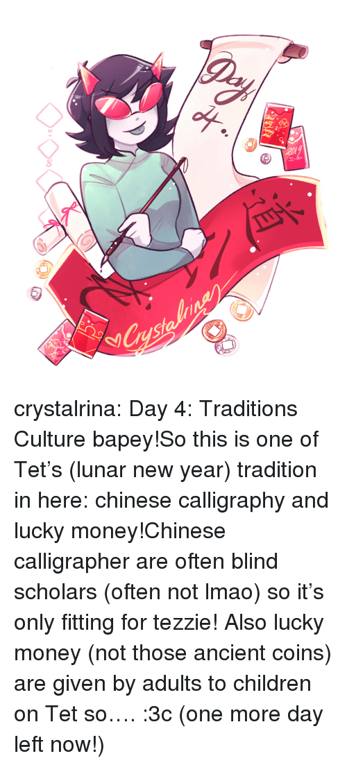 Children, Lmao, and Money: 8  8 crystalrina:  Day 4: Traditions  Culture bapey!So this is one of Tet's (lunar new year) tradition in here: chinese calligraphy and lucky money!Chinese calligrapher are often blind scholars (often not lmao) so it's only fitting for tezzie! Also lucky money (not those ancient coins) are given by adults to children on Tet so…. :3c (one more day left now!)