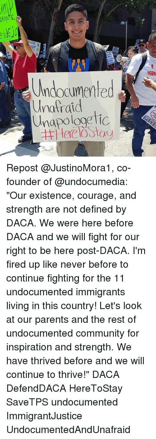 """walle: 8  Br  WALL  LL TEAR  (ANJ  Undocumented  napologetic  HERM  Unafraid Repost @JustinoMora1, co-founder of @undocumedia: """"Our existence, courage, and strength are not defined by DACA. We were here before DACA and we will fight for our right to be here post-DACA. I'm fired up like never before to continue fighting for the 11 undocumented immigrants living in this country! Let's look at our parents and the rest of undocumented community for inspiration and strength. We have thrived before and we will continue to thrive!"""" DACA DefendDACA HereToStay SaveTPS undocumented ImmigrantJustice UndocumentedAndUnafraid"""