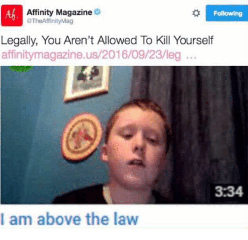 Above the Law: 8 Following  Affinity Magazine  aTheAffinity Mag  Legally, You Aren't Allowed To Kill Yourself  affinitymagazine.us/2016/09/23/leg  3:34  I am above the law