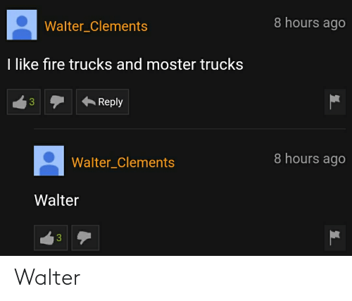 Moster: 8 hours ago  Walter_Clements  I like fire trucks and moster trucks  Reply  8 hours ago  Walter_Clements  Walter  3 Walter