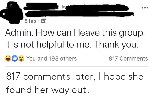 Thank You, Hope, and Oldpeoplefacebook: 8 hrs  Admin. How can I leave this group.  It is not helpful to me. Thank you.  DYOU and 193 others  817 Comments 817 comments later, I hope she found her way out.