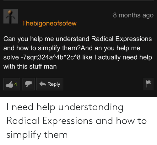 Stuff Man: 8 months ago  Thebigoneofsofew  Can you help me understand Radical Expressions  and how to simplify them?And an you help me  solve -7sqrt324a^4b^2c^8 like I actually need help  with this stuff man  Reply I need help understanding Radical Expressions and how to simplify them