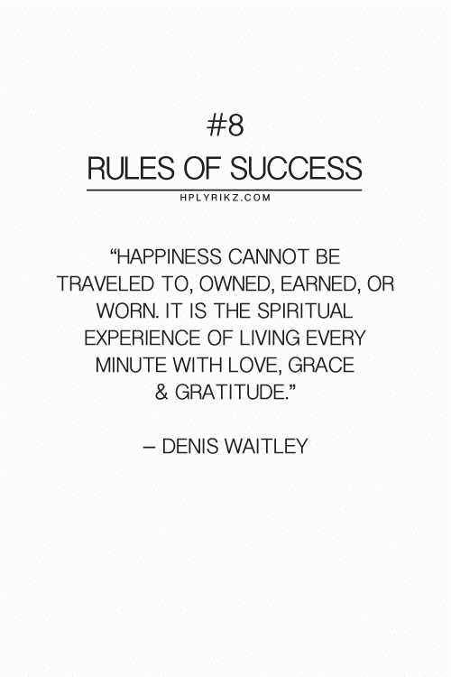 "Love, Experience, and Happiness:  #8  RULES OF SUCCESS  HPLYRIKZ.COM  ""HAPPINESS CANNOT BE  TRAVELED TO, OWNED, EARNED, OR  WORN. IT IS THE SPIRITUAL  EXPERIENCE OF LIVING EVERY  MINUTE WITH LOVE, GRACE  & GRATITUDE""  - DENIS WAITLEY"