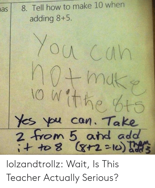 ypu: 8. Tell how to make 10 wher  adding 8+5.  You cah  the bt  Yes ypu can. Take  2 0 m 5, and add- lolzandtrollz:  Wait, Is This Teacher Actually Serious?