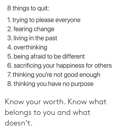 Happiness: 8 things to quit:  1. trying to please everyone  2. fearing change  3. living in the past  4. overthinking  5. being afraid to be different  6. sacrificing your happiness for others  7. thinking you're not good enough  8. thinking you have no purpose Know your worth. Know what belongs to you and what doesn't.