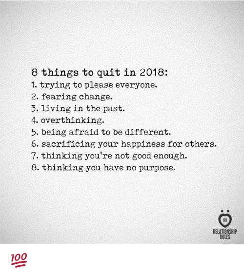 Good, Change, and Happiness: 8 things to quit in 2018:  1. trying to please everyone.  2. fearing change.  3. living in the past.  4. overthinking.  5. being afraid to be different  6. sacrificing your happiness for others.  7. thinking you're not good enough.  8. thinking you have no purpose.  RELATIONSHIP  RULES 💯