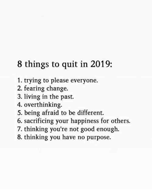Good, Change, and Happiness: 8 things to quit in 2019:  1. trying to please everyone.  2. fearing change.  3. living in the past.  4. overthinking.  5. being afraid to be different.  6. sacrificing your happiness for others.  7. thinking you're not good enough.  8. thinking you have no purpose.