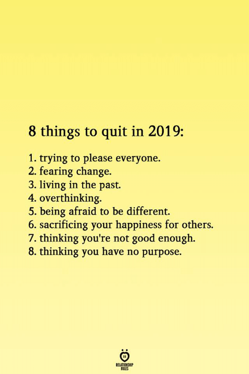 Good, Change, and Happiness: 8 things to quit in 2019:  1. trying to please everyone.  2. fearing change.  3. living in the past.  4. overthinking.  5. being afraid to be different.  6. sacrificing your happiness for others.  7. thinking you're not good enough.  8. thinking you have no purpose.  RELATIONSHIP  ROLES