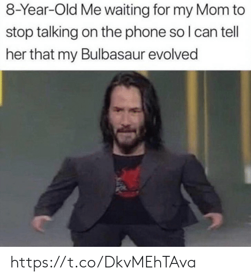 Bulbasaur, Memes, and Phone: 8-Year-Old Me waiting for my Mom to  stop talking on the phone so I can tell  her that my Bulbasaur evolved https://t.co/DkvMEhTAva