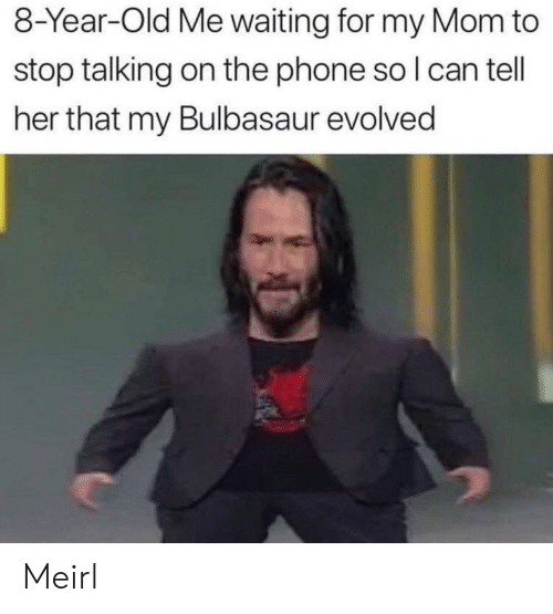 Bulbasaur, Phone, and Old: 8-Year-Old Me waiting for my Mom to  stop talking on the phone so I can tell  her that my Bulbasaur evolved Meirl