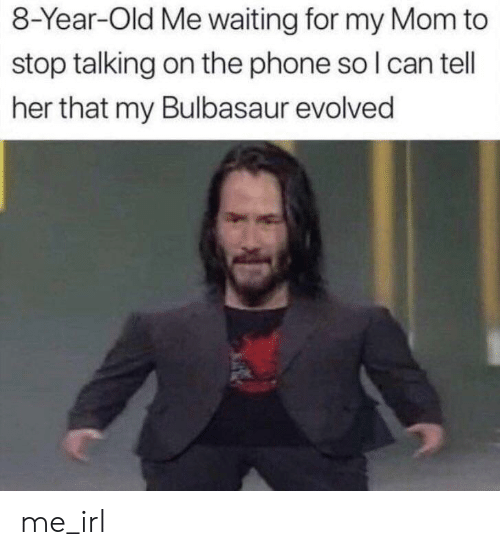 stop talking: 8-Year-Old Me waiting for my Mom to  stop talking on the phone so I can tell  her that my Bulbasaur evolved me_irl