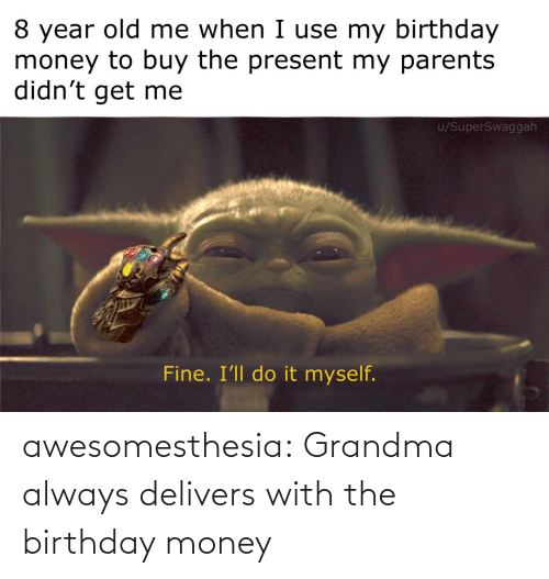 present: 8 year old me when I use my birthday  money to buy the present my parents  didn't get me  u/SuperSwaggah  Fine. I'll do it myself. awesomesthesia:  Grandma always delivers with the birthday money