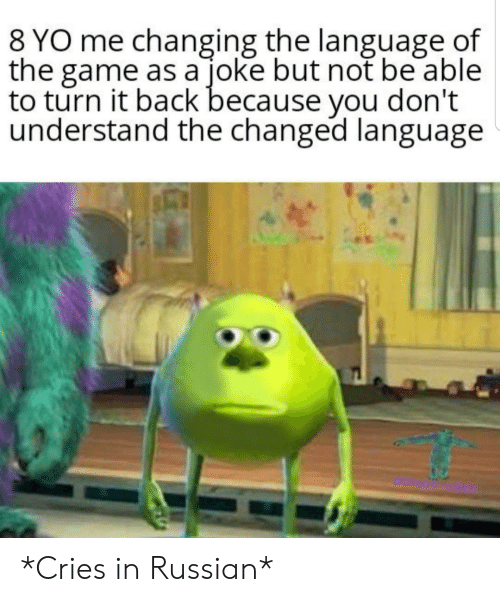 You Dont Understand: 8 YO me changing the language of  the game as a joke but not be able  to turn it back because you don't  understand the changed language *Cries in Russian*