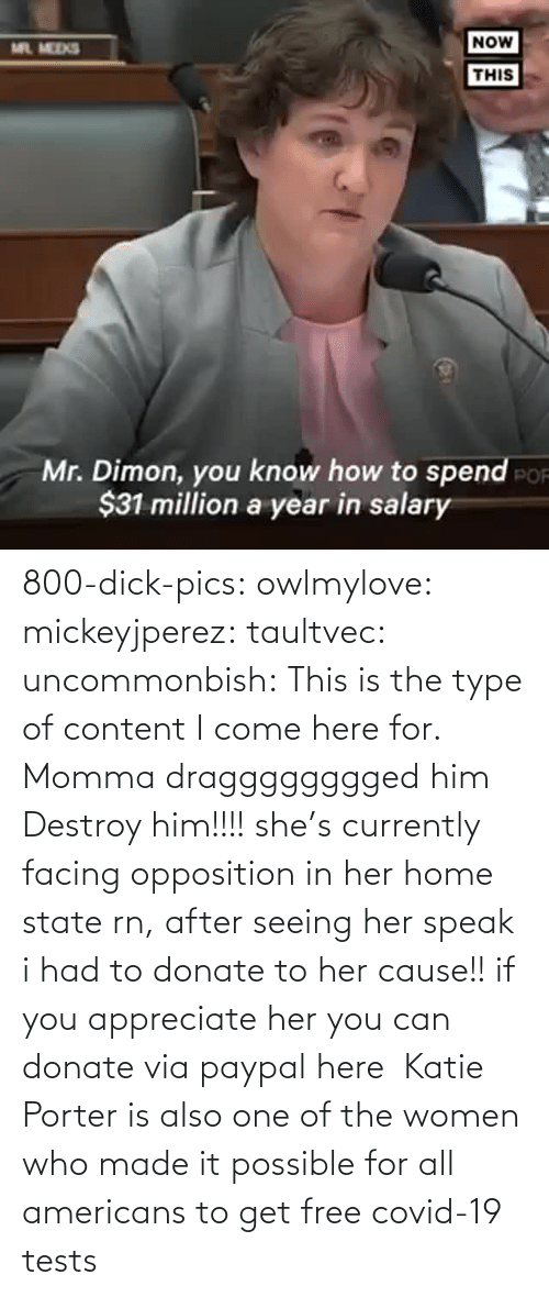 Content: 800-dick-pics: owlmylove:  mickeyjperez:  taultvec:   uncommonbish:  This is the type of content I come here for. Momma dragggggggged him      Destroy him!!!!   she's currently facing opposition in her home state rn, after seeing her speak i had to donate to her cause!! if you appreciate her you can donate via paypal here   Katie Porter is also one of the women who made it possible for all americans to get free covid-19 tests