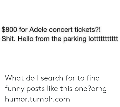 For To: $800 for Adele concert tickets?!  Shit. Hello from the parking lotttttttttt What do I search for to find funny posts like this one?omg-humor.tumblr.com