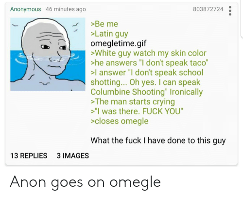 """shotting: 803872724  Anonymous 46 minutes ago  >Be me  >Latin guy  omegletime.gif  >White guy watch my skin color  >he answers """"I don't speak taco""""  >l answer """"I don't speak school  shotting... Oh yes. I can speak  Columbine Shooting"""" Ironically  >The man starts crying  >""""I was there. FUCK YOU""""  >closes omegle  What the fuck I have done to this guy  3 IMAGES  13 REPLIES Anon goes on omegle"""