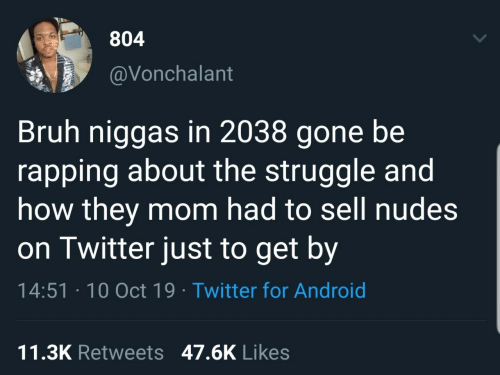 bruh: 804  @Vonchalant  Bruh niggas in 2038 gone be  rapping about the struggle and  how they mom had to sell nudes  on Twitter just to get by  14:51 · 10 Oct 19 · Twitter for Android  11.3K Retweets 47.6K Likes