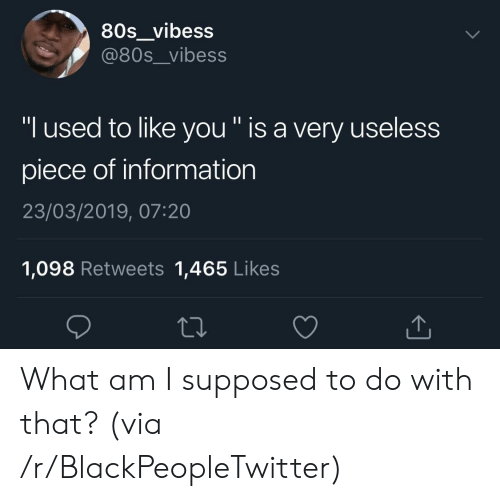 "80s, Blackpeopletwitter, and Information: 80s_vibess  @80s__vibess  ""I used to like you "" is a very useless  piece of information  23/03/2019, 07:20  1,098 Retweets 1,465 Likes What am I supposed to do with that? (via /r/BlackPeopleTwitter)"