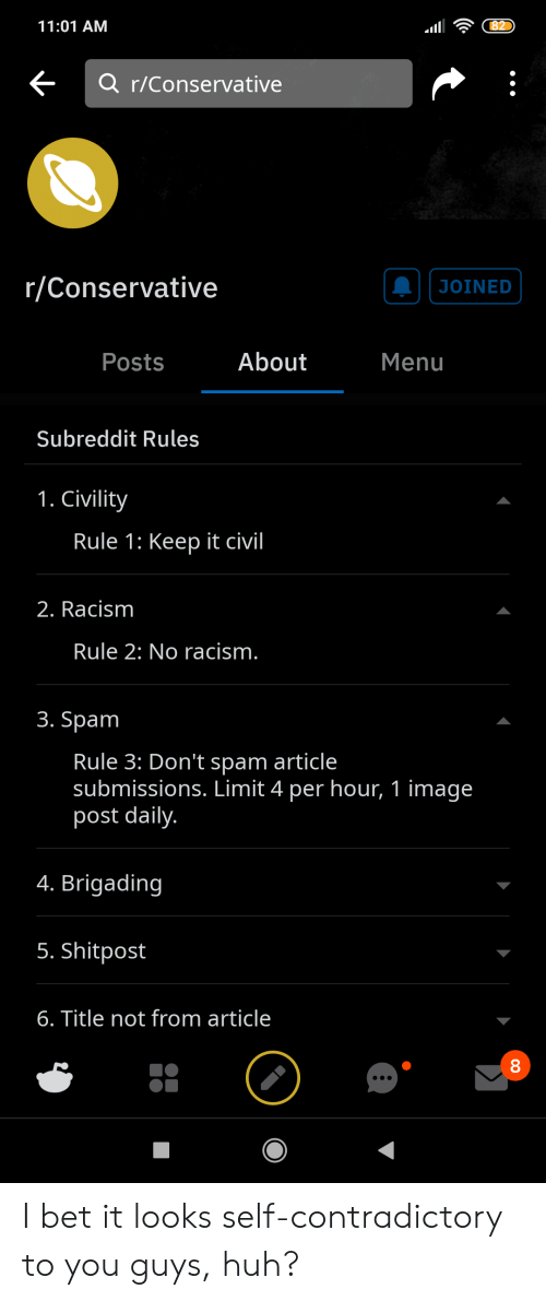 Civility: 82  11:01 AM  Q r/Conservative  r/Conservative  JOINED  About  Posts  Menu  Subreddit Rules  1. Civility  Rule 1: Keep it civil  2. Racism  Rule 2: No racism.  3. Spam  Rule 3: Don't spam article  submissions. Limit 4 per hour, 1 image  post daily.  4. Brigading  5. Shitpost  6. Title not from article  о0 I bet it looks self-contradictory to you guys, huh?