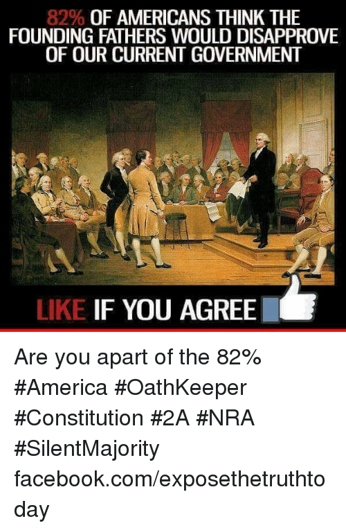 Disapproval: 82% OF AMERICANS THINK THE  FOUNDING FATHERS WOULD DISAPPROVE  OF OUR CURRENTGOVERNMENT  LIKE IF YOU AGREE Are you apart of the 82% #America #OathKeeper #Constitution #2A #NRA #SilentMajority facebook.com/exposethetruthtoday