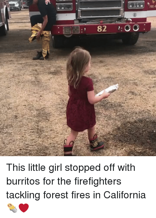Burritos: 82 OO: This little girl stopped off with burritos for the firefighters tackling forest fires in California 🌯❤️