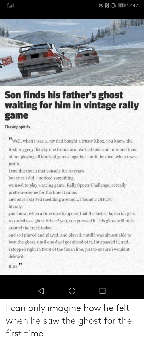"Waiting For: 83 | 12:47  4G  ONI  Castrol  Son finds his father's ghost  waiting for him in vintage rally  game  Chasing spirits.  ""Well, when i was 4, my dad bought a trusty XBOX. you know, the  first, ruggedy, blocky one from 2001. we had tons and tons and tons  of fun playing all kinds of games together - until he died, when i was  just 6.  i couldnt touch that console for 10 years.  but once i did, i noticed something.  we used to play a racing game, Rally Sports Challenge. actually  pretty awesome for the time it came.  and once i started meddling around... i found a GHOST.  literaly.  you know, when a time race happens, that the fastest lap so far gets  recorded as a ghost driver? yep, you guessed it - his ghost still rolls  around the track today.  and so i played and played, and played, untill i was almost able to  beat the ghost. until one day i got ahead of it, i surpassed it, and...  i stopped right in front of the finish line, just to ensure i wouldnt  delete it.  Bliss. I can only imagine how he felt when he saw the ghost for the first time"