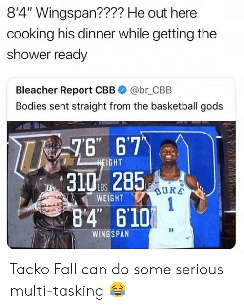 "lbs: 8'4"" Wingspan???? He out here  cooking his dinner while getting the  shower ready  Bleacher Report CBB  @br_CBB  Bodies sent straight from the basketball gods  76 67  HEIGHT  LBS  WEIGHT  1  84 610  WINGSPAN Tacko Fall can do some serious multi-tasking 😂"