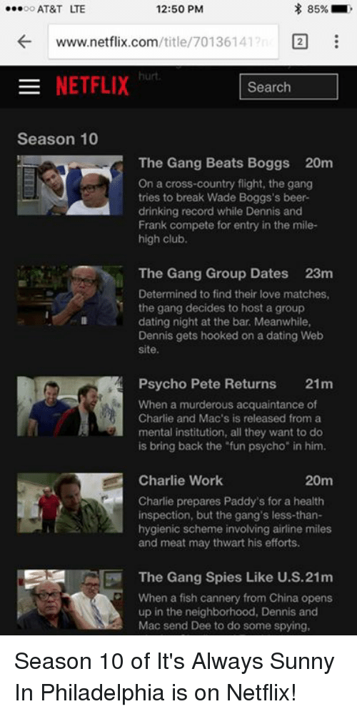 "It's Always Sunny in Philadelphia: 85%  12:50 PM  ...oo AT&T TE  /title/ 70136141  2  www.netflix.com  NETFLIX  Search  Season 10  The Gang Beats Boggs 20m  On a cross-country flight, the gang  tries to break Wade Boggs's beer-  drinking record while Dennis and  Frank compete for entry in the mile-  high club.  The Gang Group Dates 23m  Determined to find their love matches,  the gang decides to host a group  dating night at the bar Meanwhile,  Dennis gets hooked on a dating Web  site.  Psycho Pete Returns  21m  When a murderous acquaintance of  Charlie and Mac's is released from a  mental institution, all they want to do  is bring back the ""fun psycho"" in him.  Charlie Work  20m  Charlie prepares Paddy's for a health  inspection, but the gang's less-than-  hygienic scheme involving airline miles  and meat may thwart his efforts.  The Gang Spies Like U.S.21m  When a fish cannery from China opens  up in the neighborhood, Dennis and  Mac send Dee to do some spying, Season 10 of It's Always Sunny In Philadelphia is on Netflix!"