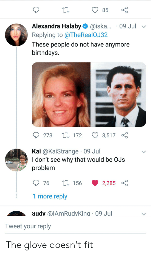 Thereal: 85  Alexandra Halaby @iska... 09 Jul  Replying to @TheReal OJ 32  These people do not have anymore  birthdays.  L172  273  3,517  Kai @KaiStrange 09 Jul  I don't see why that would be OJs  problem  1156  76  2,285  1 more reply  M  AmRudyKing 09 Jul  Tweet your reply The glove doesn't fit