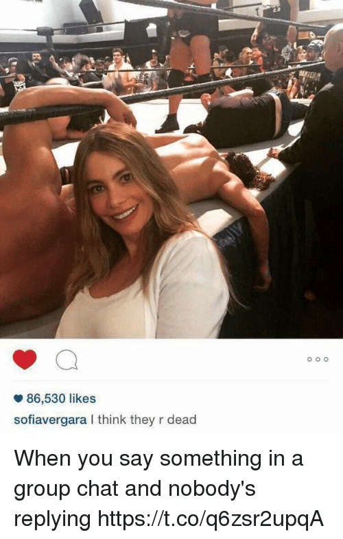 deads: 86,530 likes  sofiavergara I think they r dead When you say something in a group chat and nobody's replying https://t.co/q6zsr2upqA