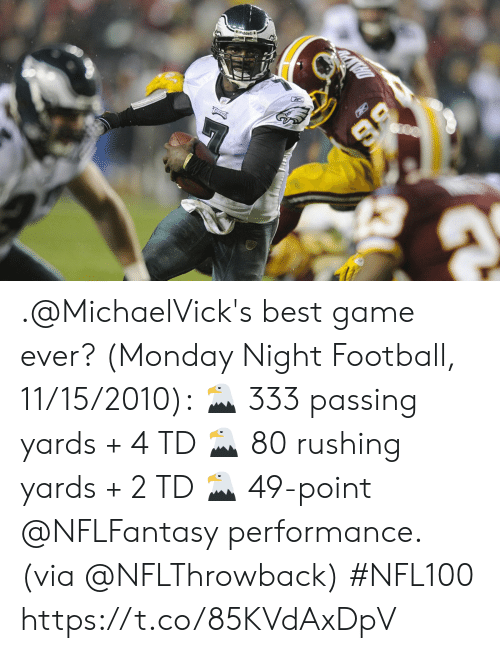 Football, Memes, and Best: 86  DAPH .@MichaelVick's best game ever? (Monday Night Football, 11/15/2010): 🦅 333 passing yards + 4 TD 🦅 80 rushing yards + 2 TD 🦅 49-point @NFLFantasy performance. (via @NFLThrowback) #NFL100 https://t.co/85KVdAxDpV