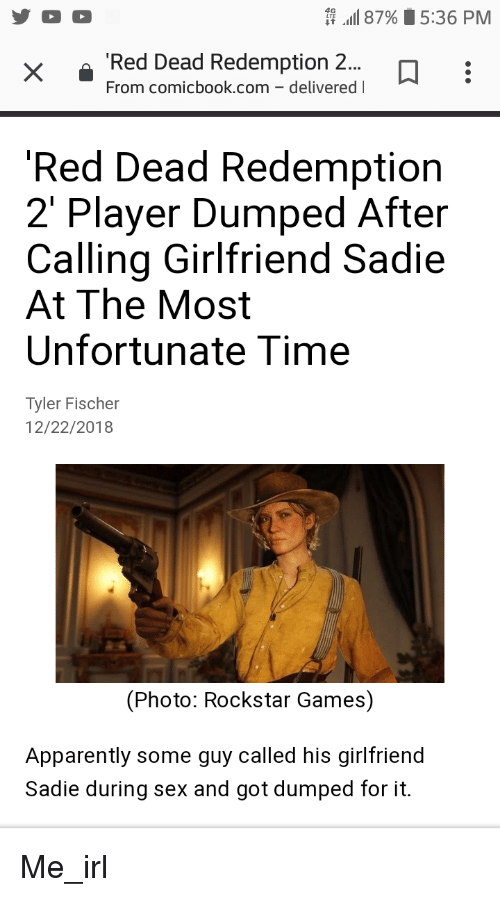 Apparently, Sex, and Games: 87%5:36 PM  Red Dead Redemption 2..  From comicbook.com-delivered l  Red Dead Redemption  2' Player Dumped After  Calling Girlfriend Sadie  At The Most  Unfortunate Time  Tyler Fischer  12/22/2018  (Photo: Rockstar Games)  Apparently some guy called his girlfriend  Sadie during sex and got dumped for it.