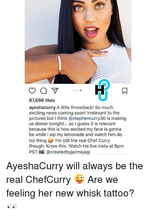 I Guessed It: 87,698 likes  ayeshacurry A little throwback! So much  exciting news coming soon! Irrelevant to the  pictures but think astephencurry30 is making  us dinner tonight... so I guess it is relevant  because this is how excited my face is gonna  be while I sip my lemonade and watch him do  his thing I'm still the real Chef Curry  though. Know this. Watch his live insta at 6pm  PST @createdbyjazmiyagi AyeshaCurry will always be the real ChefCurry 😜 Are we feeling her new whisk tattoo? 👀