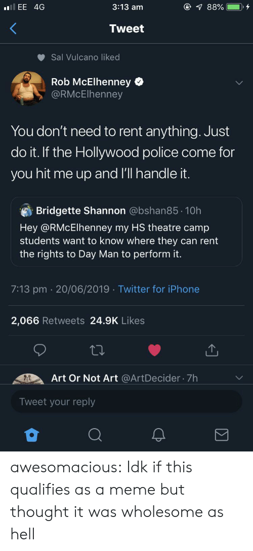 Iphone, Just Do It, and Meme: @ 88%  3:13 am  llEE 4G  Tweet  Sal Vulcano liked  Rob McElhenney  @RMcElhenney  You don't need to rent anything. Just  do it. If the Hollywood police come for  you hit me up and l'll handle it.  Bridgette Shannon @bshan85 10h  Hey @RMcElhenney my HS theatre camp  students want to know where they can rent  the rights to Day Man to perform it.  7:13 pm 20/06/2019 Twitter for iPhone  2,066 Retweets 24.9K Likes  Art Or Not Art @ArtDecider 7h  Tweet your reply awesomacious:  Idk if this qualifies as a meme but thought it was wholesome as hell