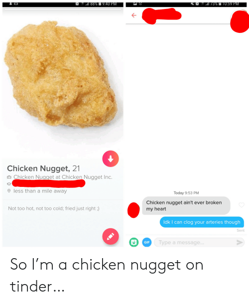 Gif, Tinder, and Chicken: 88%9:40 PM  3%T10:59 PM  Chicken Nugget, 21  Chicken Nugget at Chicken Nugget Inc.  less than a mile away  Today 9:53 PM  Chicken nugget ain't ever broken  Not too hot, not too cold; fried just right ;)  my heart  Idk I can clog your arteries though  Sent  Type a message...  GIF So I'm a chicken nugget on tinder…