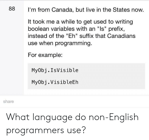 """boolean: 88  I'm from Canada, but live in the States now.  It took me a while to get used to writing  boolean variables with an """"ls"""" prefix,  instead of the """"Eh"""" suffix that Canadians  use when programming.  For example:  My0bj.IsVisible  MyObj. VisibleEh  share What language do non-English programmers use?"""