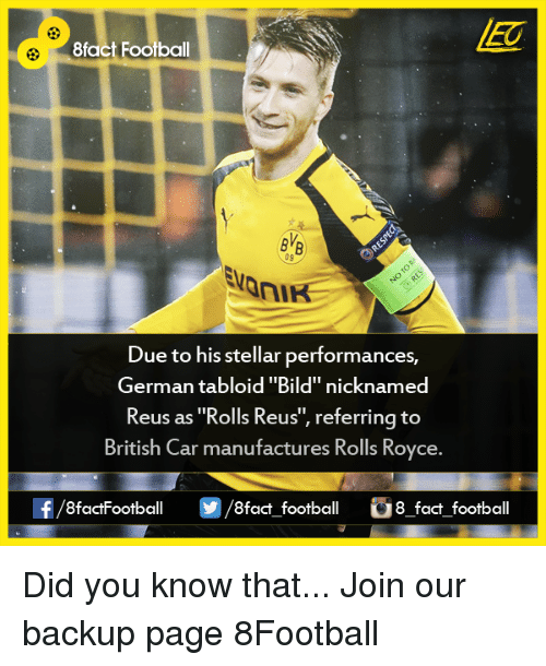 """tabloid: 8fact Football  09  Due to his stellar performances,  German tabloid """"Bild"""" nicknamed  Reus as """"Rolls Reus  referring to  British Car manufactures Rolls Royce.  f/8factFootball 8fact football 8 fact football Did you know that...  Join our backup page 8Football"""