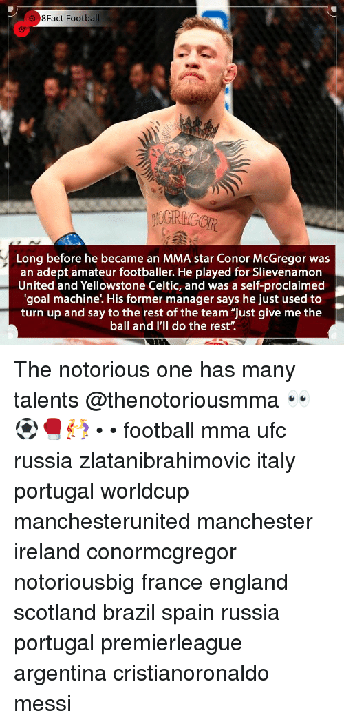 "Celtic, Conor McGregor, and England: 8Fact Football  5  Long before he became an MMA star Conor McGregor was  an adept amateur footballer. He played for Slievenamorn  United and Yellowstone Celtic, and was a self-proclaimed  'goal machine'. His former manager says he just used to  turn up and say to the rest of the team ""just give me the  ball and I'll do the rest"". The notorious one has many talents @thenotoriousmma 👀⚽️🥊🤼‍♀️ • • football mma ufc russia zlatanibrahimovic italy portugal worldcup manchesterunited manchester ireland conormcgregor notoriousbig france england scotland brazil spain russia portugal premierleague argentina cristianoronaldo messi"