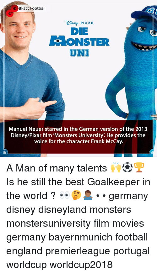 Disney, Disneyland, and England: 8Fact Football  DIsNE PIXAR  DIE  ONSTER  UNI  Manuel Neuer starred in the German version of the 2013  Disney/Pixar film 'Monsters University'. He provides the  voice for the character Frank McCay. A Man of many talents 🙌⚽️🏆 Is he still the best Goalkeeper in the world ? 👀🤔🤷🏾‍♂️ • • germany disney disneyland monsters monstersuniversity film movies germany bayernmunich football england premierleague portugal worldcup worldcup2018