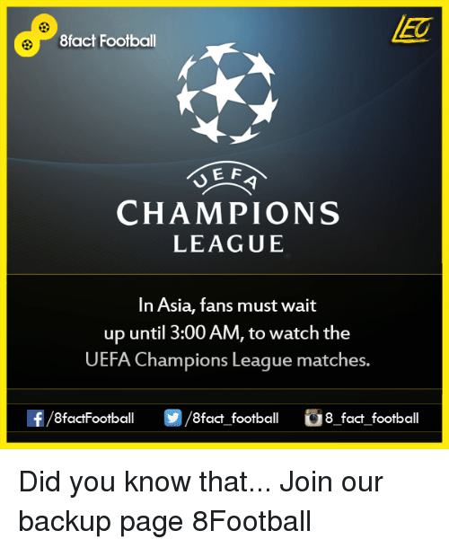 uefa champion league: 8fact Football  E F  CHAMPIONS  LEAGUE  In Asia, fans must wait  up until 3:00 AM, to watch the  UEFA Champions League matches.  OO  8fact football 8 fact football Did you know that...  Join our backup page 8Football