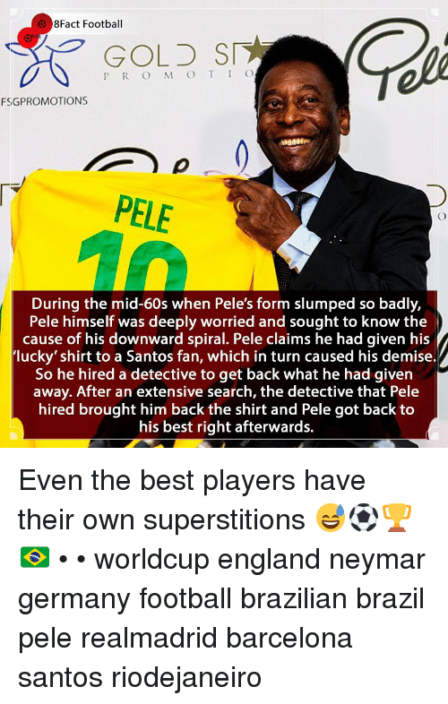 Barcelona, England, and Football: 8Fact Football  GOLD SI  P R O M O T IO  FSGPROMOTIONS  PELE  During the mid-60s when Pele's form slumped so badly,  Pele himself was deeply worried and sought to know the  cause of his downward spiral. Pele claims he had given his  lucky' shirt to a Santos fan, which in turn caused his demise.  So he hired a detective to get back what he had given  away. After an extensive search, the detective that Pele  hired brought him back the shirt and Pele got back to  his best right afterwards. Even the best players have their own superstitions 😅⚽️🏆🇧🇷 • • worldcup england neymar germany football brazilian brazil pele realmadrid barcelona santos riodejaneiro