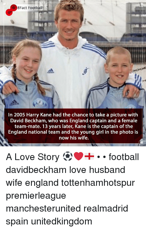 David Beckham, England, and Football: 8Fact Football  In 2005 Harry Kane had the chance to take a picture with  David Beckham, who was England captain and a female  team-mate. 13 years later, Kane is the captain of the  England national team and the young girl in the photo is  now his wife, A Love Story ⚽️❤️🏴󠁧󠁢󠁥󠁮󠁧󠁿 • • football davidbeckham love husband wife england tottenhamhotspur premierleague manchesterunited realmadrid spain unitedkingdom
