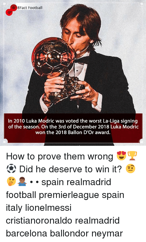 Barcelona, Football, and Memes: 8Fact Football  In 2010 Luka Modric was voted the worst La-Liga signing  of the season. On the 3rd of December 2018 Luka Modric  won the 2018 Ballon D'Or award. How to prove them wrong 😍🏆⚽️ Did he deserve to win it? 🤨🤔🤷🏾♂️ • • spain realmadrid football premierleague spain italy lionelmessi cristianoronaldo realmadrid barcelona ballondor neymar