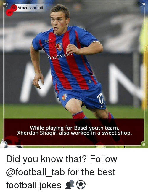 Memes, 🤖, and Shop: 8Fact Football  NOVA  b While playing for Basel youth team  Xherdan Shaqiri also worked in a sweet shop. Did you know that? Follow @football_tab for the best football jokes 👥⚽️
