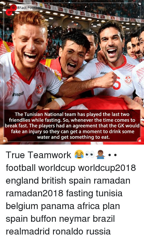 fasting: 8Fact  Football  The Tunisian National team has played the last two  friendlies while fasting. So, whenever the time comes to  break fast. The players had an agreement that the GK would  fake an injury so they can get a moment to drink some  water and get something to eat. True Teamwork 😂👀🤷🏾♂️ • • football worldcup worldcup2018 england british spain ramadan ramadan2018 fasting tunisia belgium panama africa plan spain buffon neymar brazil realmadrid ronaldo russia