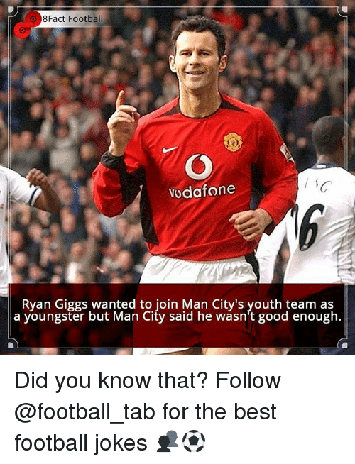 Giggly: 8Fact Football  Vodafone  Ryan Giggs wanted to join Man City's youth team as  a youngster but Man City said he wasn't good enough. Did you know that? Follow @football_tab for the best football jokes 👥⚽️