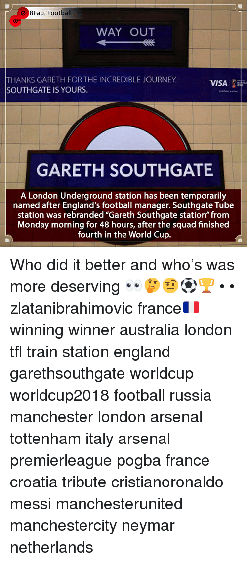 """Arsenal, England, and Football: 8Fact Football  WAY OUT  THANKS GARETH FOR THE INCREDIBLE JOURNEY  SOUTHGATE IS YOURS.  VISA  GARETH SOUTHGATE  A London Underground station has been temporarily  named after England's football manager. Southgate Tube  station was rebranded """"Gareth Southgate station"""" from  Monday morning for 48 hours, after the squad finished  fourth in the World Cup. Who did it better and who's was more deserving 👀🤔🤨⚽️🏆 • • zlatanibrahimovic france🇫🇷 winning winner australia london tfl train station england garethsouthgate worldcup worldcup2018 football russia manchester london arsenal tottenham italy arsenal premierleague pogba france croatia tribute cristianoronaldo messi manchesterunited manchestercity neymar netherlands"""