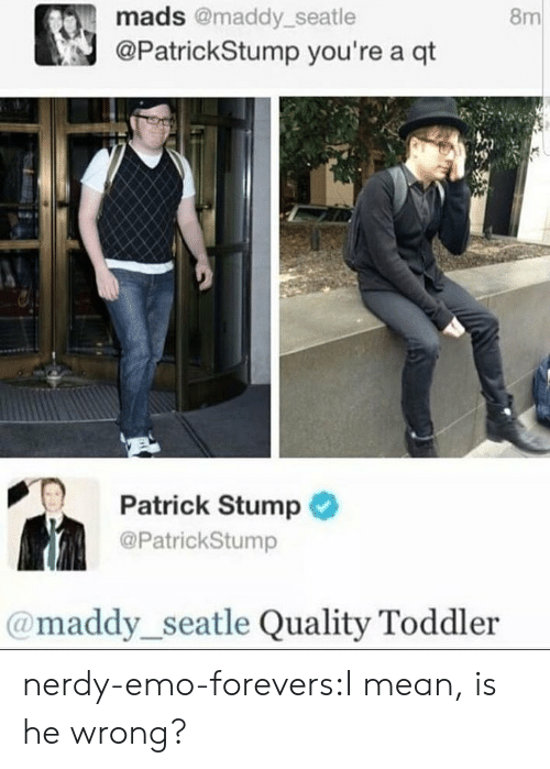 Emo, Tumblr, and Blog: 8m  mads @maddy_seatle  @PatrickStump you're a qt  PT Patrick Stump  @PatrickStump  @maddy_seatle Quality Toddler nerdy-emo-forevers:I mean, is he wrong?
